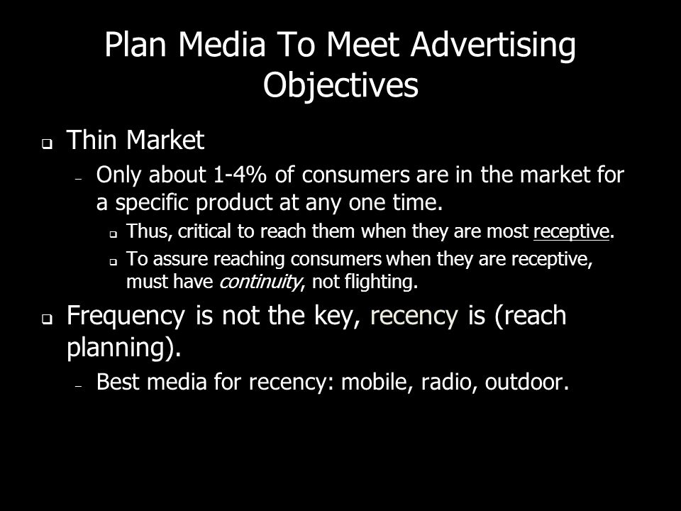 Plan Media To Meet Advertising Objectives Thin Market – Only about 1-4% of consumers are in the market for a specific product at any one time.