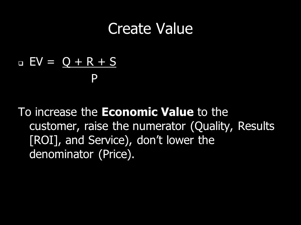 Create Value EV = Q + R + S P To increase the Economic Value to the customer, raise the numerator (Quality, Results [ROI], and Service), dont lower the denominator (Price).