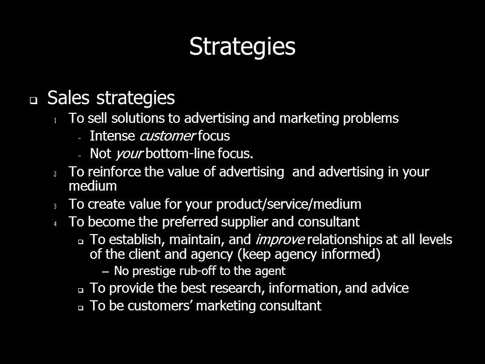 Strategies Sales strategies To sell solutions to advertising and marketing problems Intense customer focus Not your bottom-line focus.