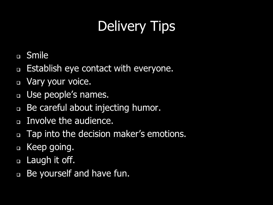 Delivery Tips Smile Establish eye contact with everyone. Vary your voice. Use peoples names. Be careful about injecting humor. Involve the audience. T