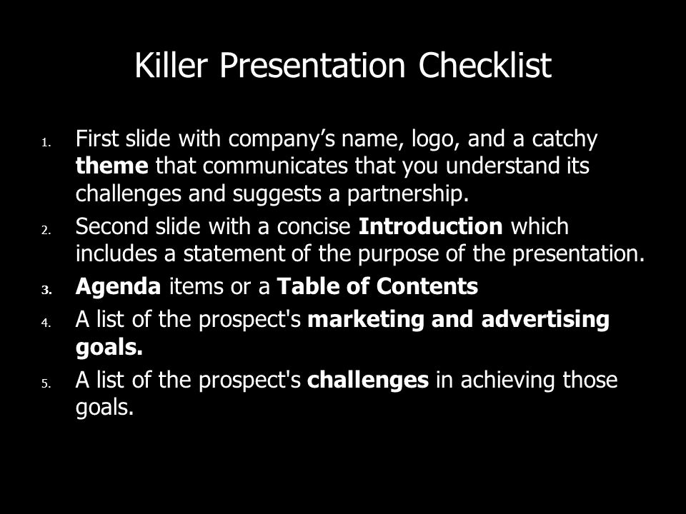 Killer Presentation Checklist 1. First slide with companys name, logo, and a catchy theme that communicates that you understand its challenges and sug