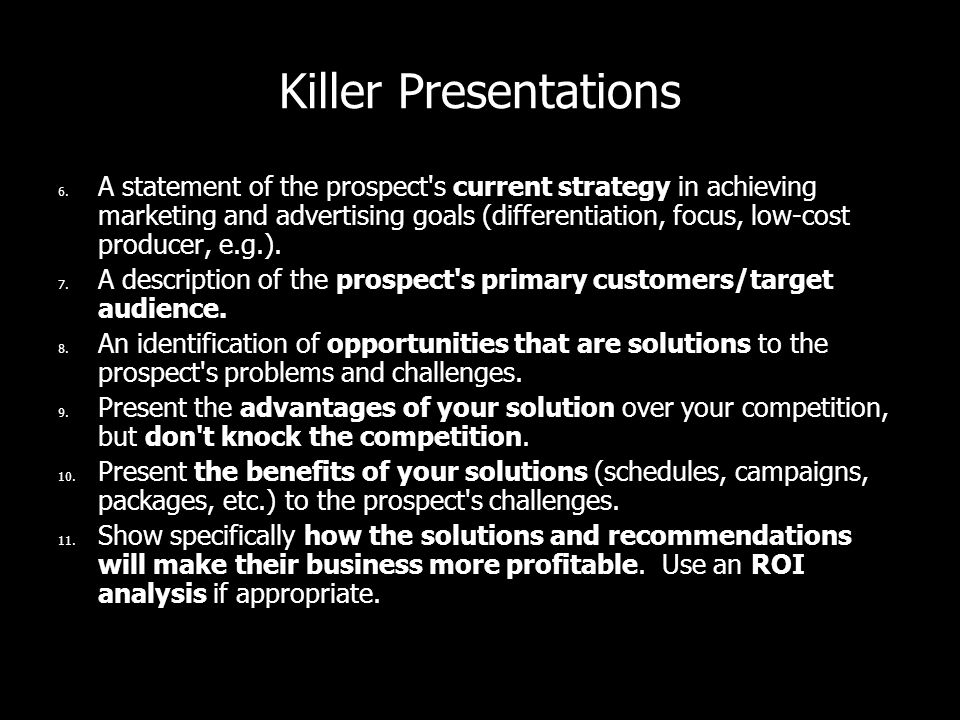 Killer Presentations 6. A statement of the prospect's current strategy in achieving marketing and advertising goals (differentiation, focus, low-cost