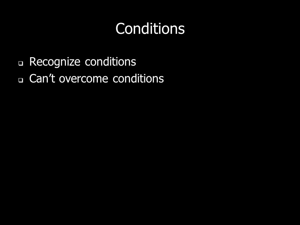Conditions Recognize conditions Cant overcome conditions