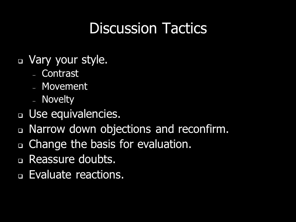 Discussion Tactics Vary your style. – Contrast – Movement – Novelty Use equivalencies. Narrow down objections and reconfirm. Change the basis for eval