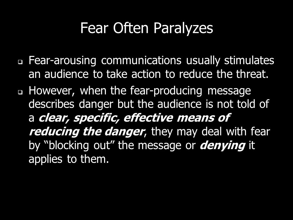 Fear Often Paralyzes Fear-arousing communications usually stimulates an audience to take action to reduce the threat.