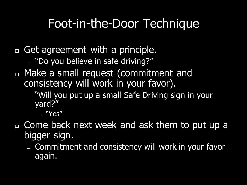 Foot-in-the-Door Technique Get agreement with a principle.