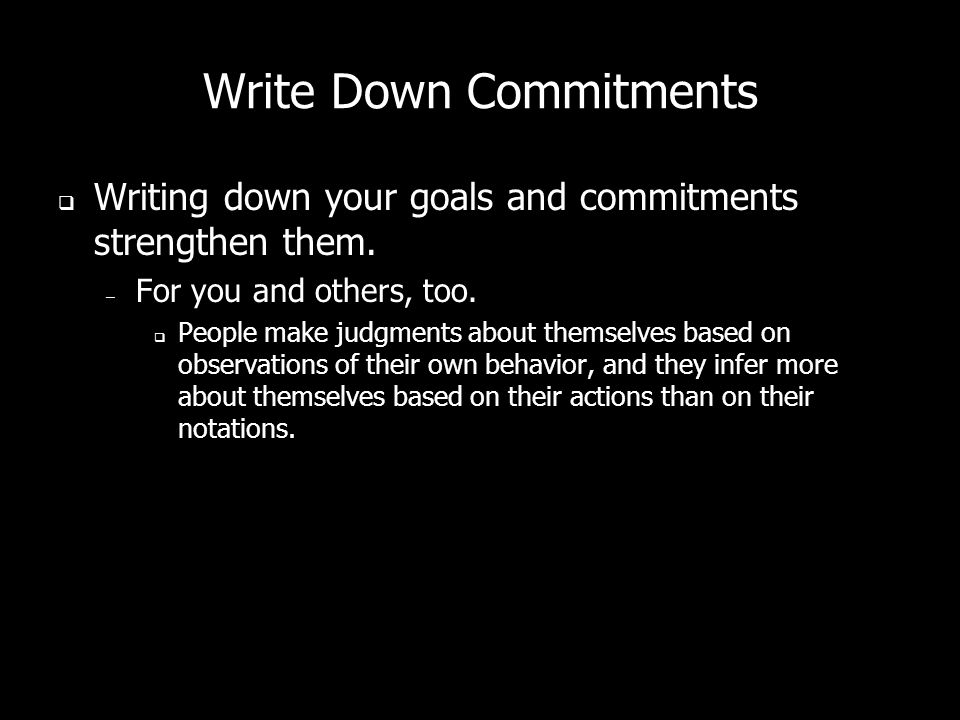 Write Down Commitments Writing down your goals and commitments strengthen them.