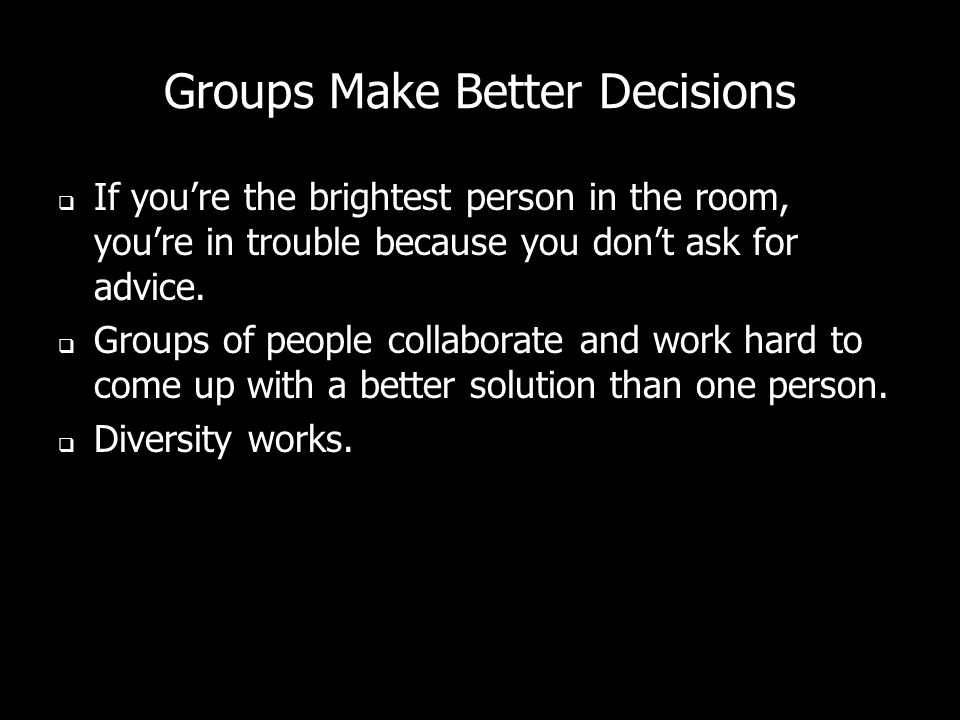 Groups Make Better Decisions If youre the brightest person in the room, youre in trouble because you dont ask for advice. Groups of people collaborate