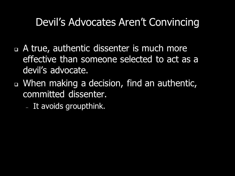 Devils Advocates Arent Convincing A true, authentic dissenter is much more effective than someone selected to act as a devils advocate. When making a