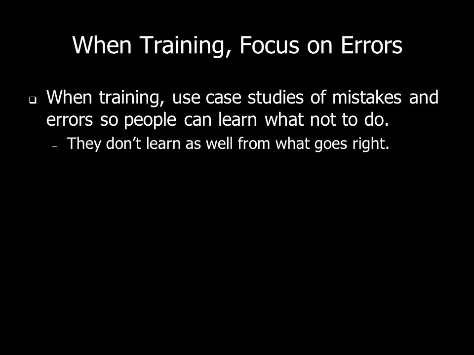 When Training, Focus on Errors When training, use case studies of mistakes and errors so people can learn what not to do. – They dont learn as well fr