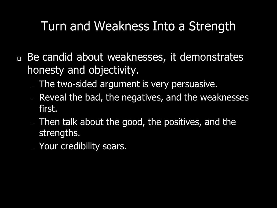 Turn and Weakness Into a Strength Be candid about weaknesses, it demonstrates honesty and objectivity.