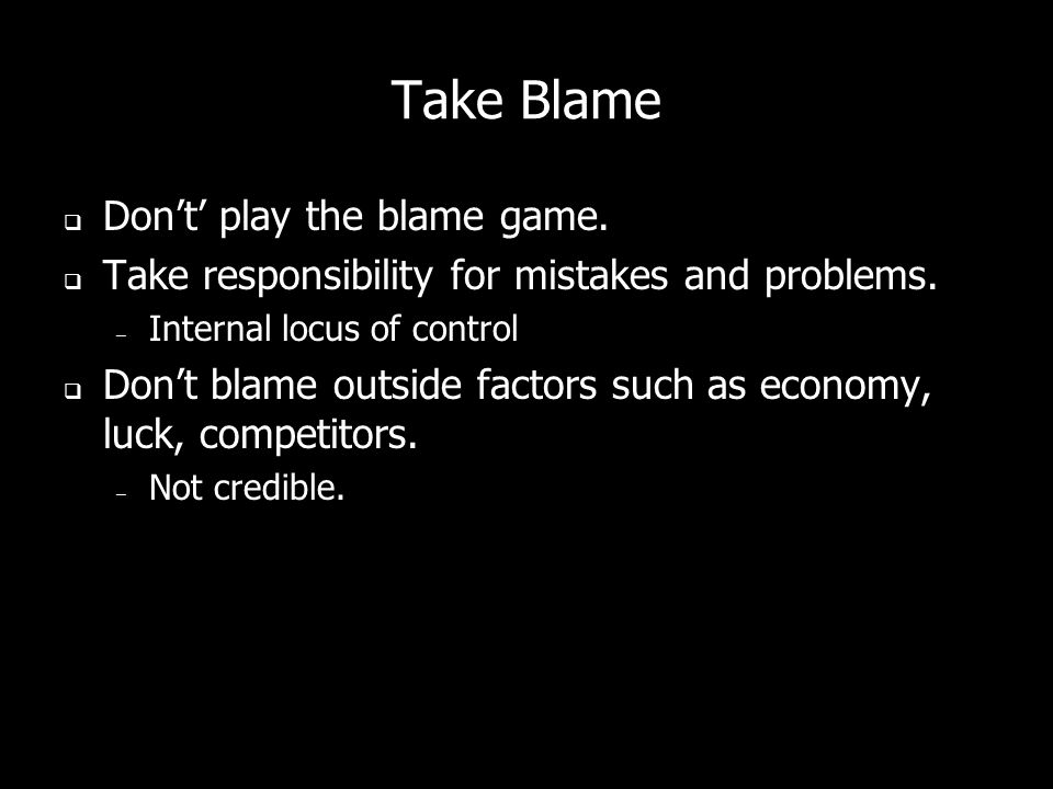 Take Blame Dont play the blame game. Take responsibility for mistakes and problems.