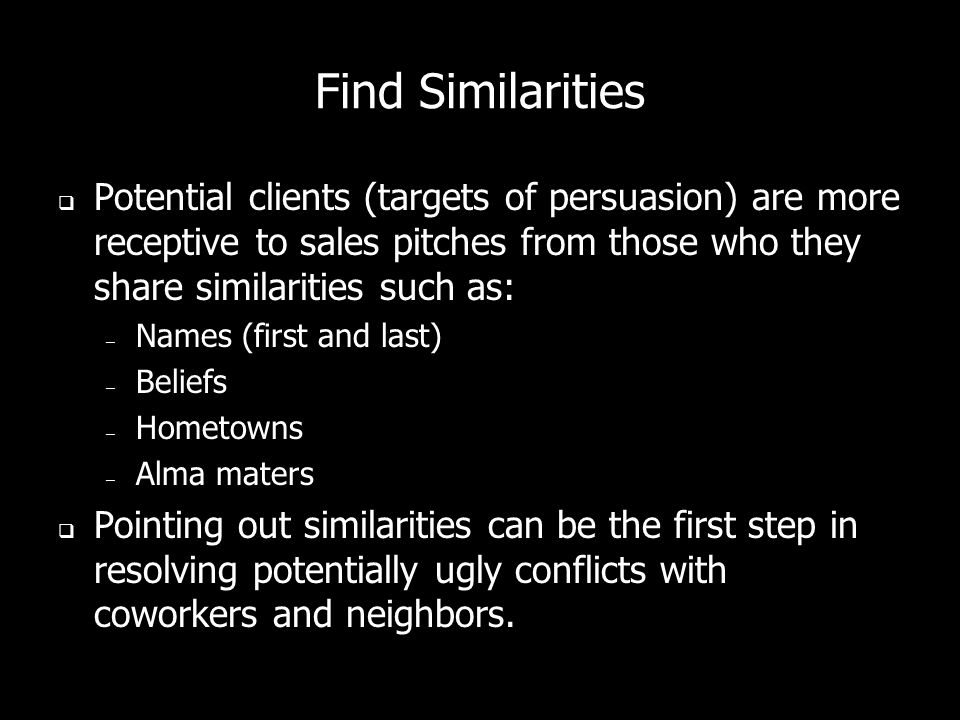 Find Similarities Potential clients (targets of persuasion) are more receptive to sales pitches from those who they share similarities such as: – Name