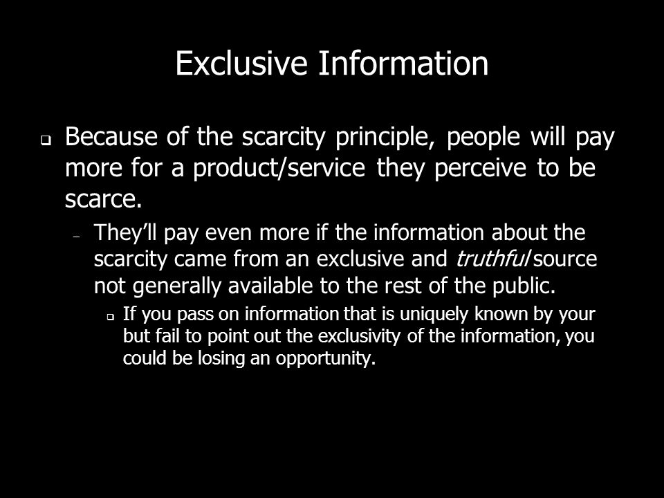 Exclusive Information Because of the scarcity principle, people will pay more for a product/service they perceive to be scarce.