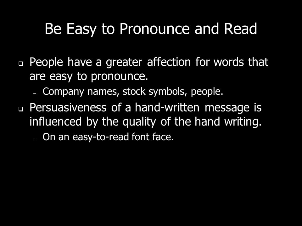 Be Easy to Pronounce and Read People have a greater affection for words that are easy to pronounce. – Company names, stock symbols, people. Persuasive