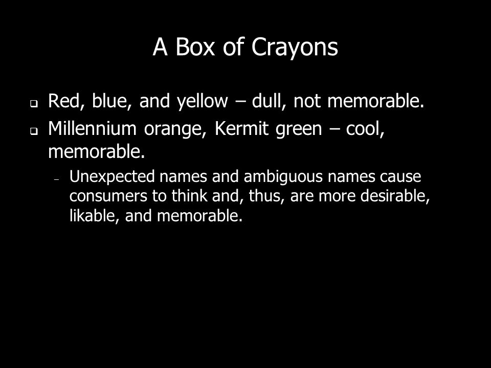 A Box of Crayons Red, blue, and yellow – dull, not memorable. Millennium orange, Kermit green – cool, memorable. – Unexpected names and ambiguous name