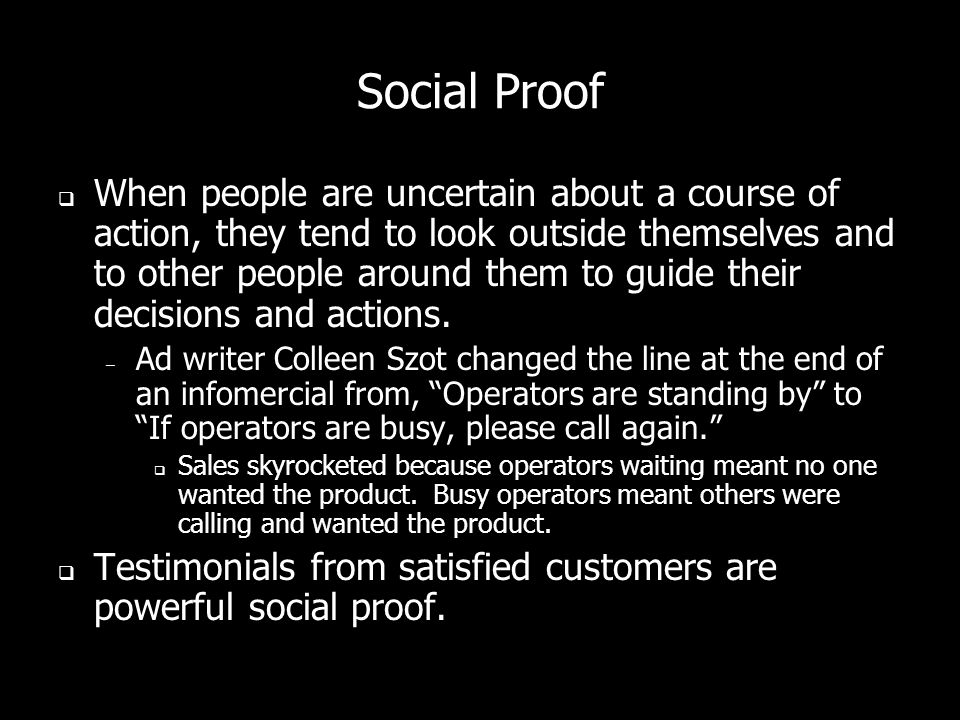 Social Proof When people are uncertain about a course of action, they tend to look outside themselves and to other people around them to guide their decisions and actions.