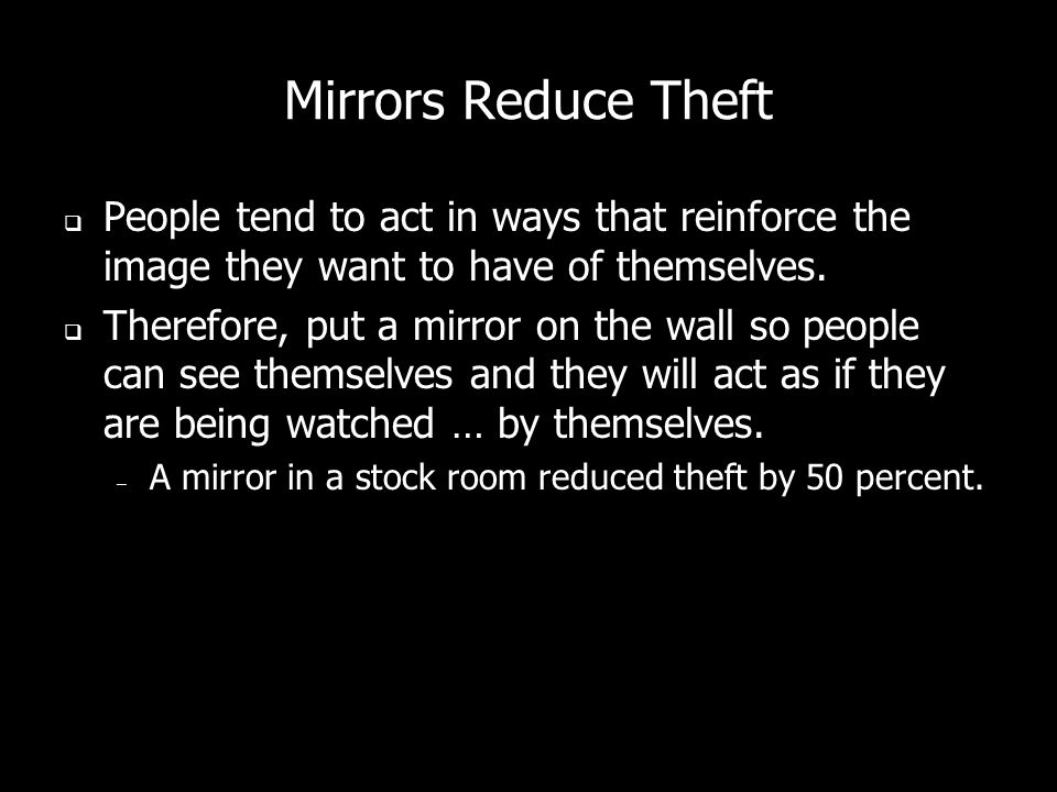 Mirrors Reduce Theft People tend to act in ways that reinforce the image they want to have of themselves.