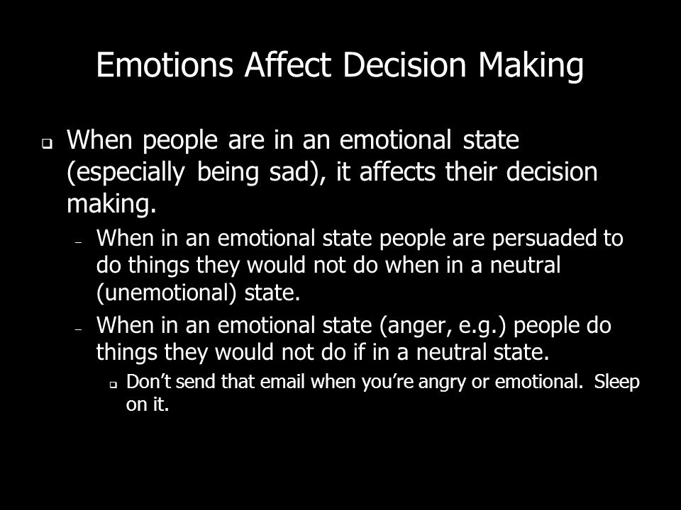 Emotions Affect Decision Making When people are in an emotional state (especially being sad), it affects their decision making. – When in an emotional