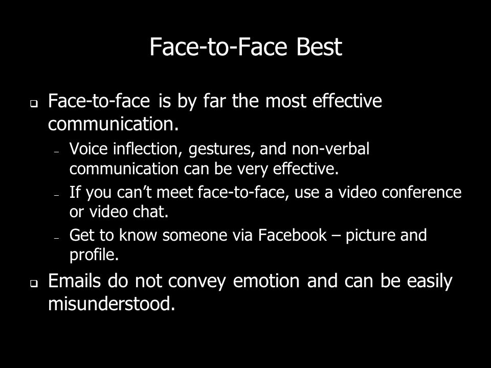 Face-to-Face Best Face-to-face is by far the most effective communication. – Voice inflection, gestures, and non-verbal communication can be very effe