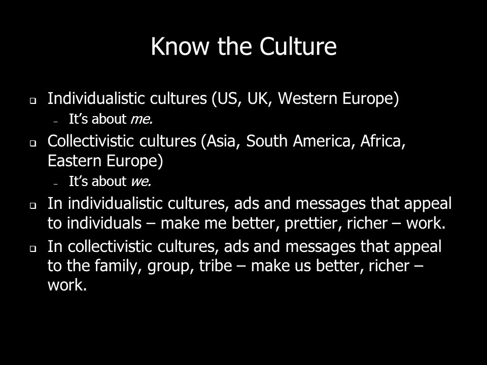 Know the Culture Individualistic cultures (US, UK, Western Europe) – Its about me.