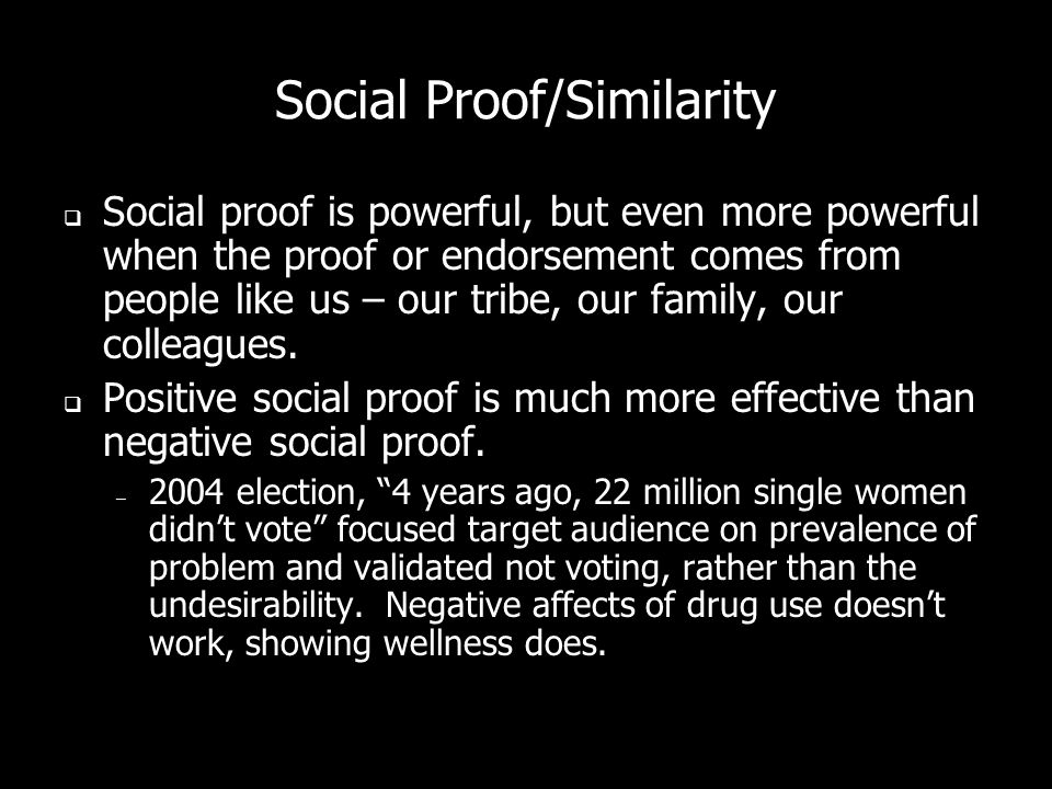Social Proof/Similarity Social proof is powerful, but even more powerful when the proof or endorsement comes from people like us – our tribe, our family, our colleagues.