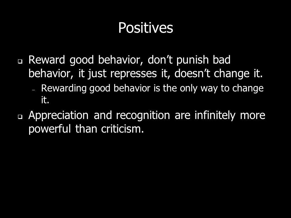Positives Reward good behavior, dont punish bad behavior, it just represses it, doesnt change it.