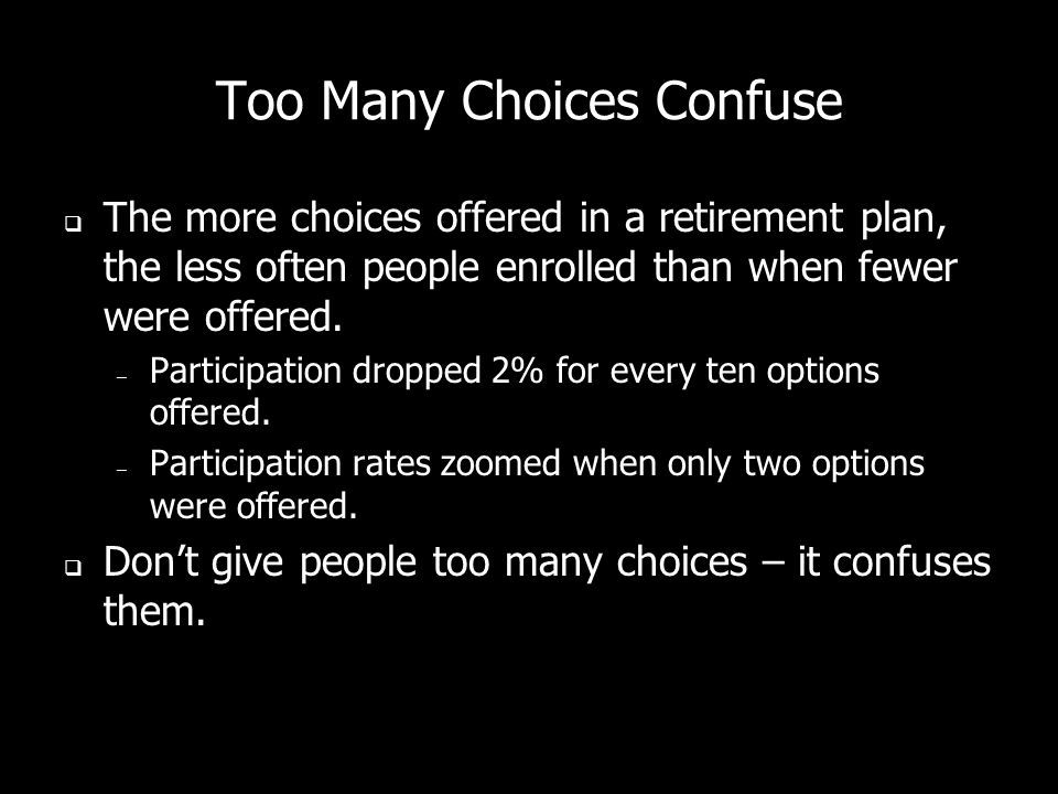 Too Many Choices Confuse The more choices offered in a retirement plan, the less often people enrolled than when fewer were offered. – Participation d