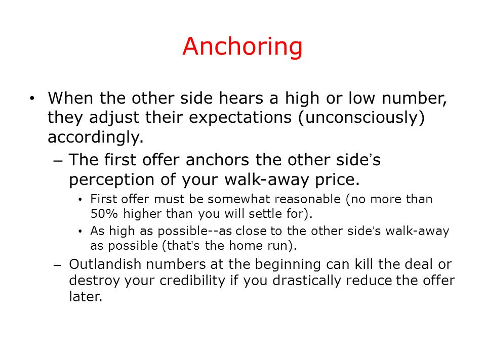 Anchoring When the other side hears a high or low number, they adjust their expectations (unconsciously) accordingly. – The first offer anchors the ot