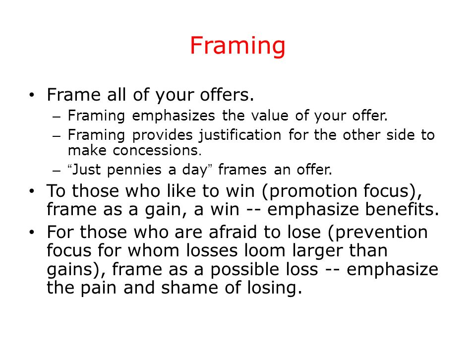Framing Frame all of your offers. – Framing emphasizes the value of your offer. – Framing provides justification for the other side to make concession