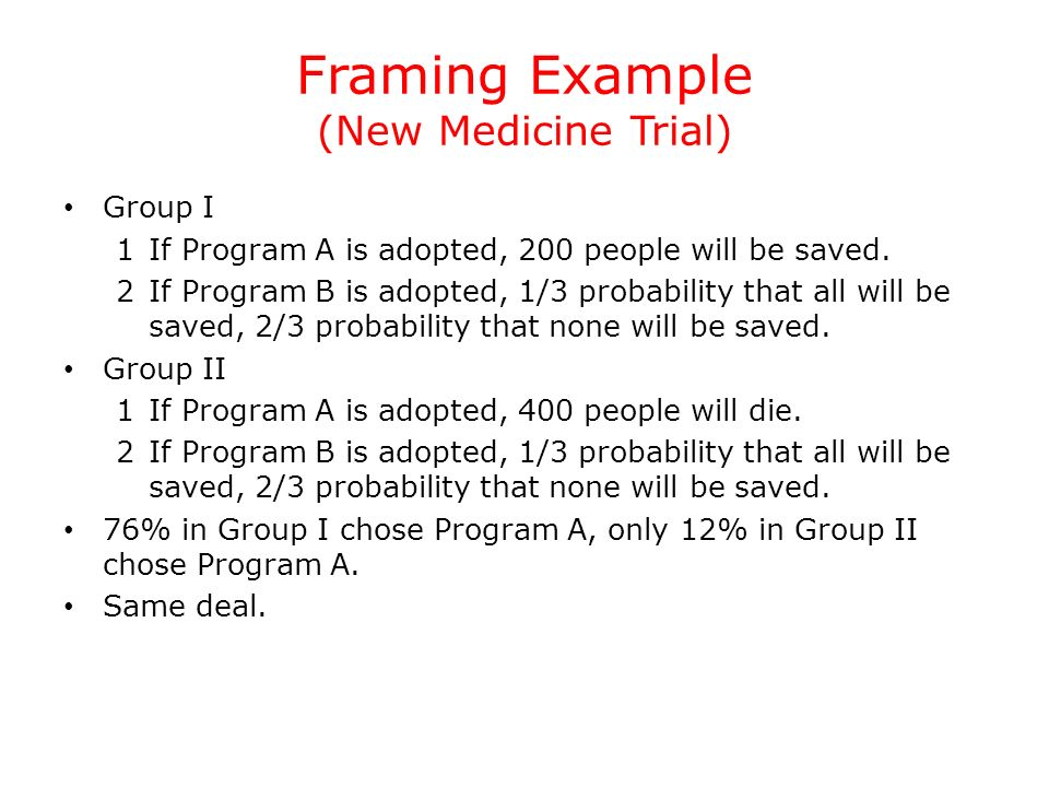 Framing Example (New Medicine Trial) Group I 1If Program A is adopted, 200 people will be saved. 2If Program B is adopted, 1/3 probability that all wi