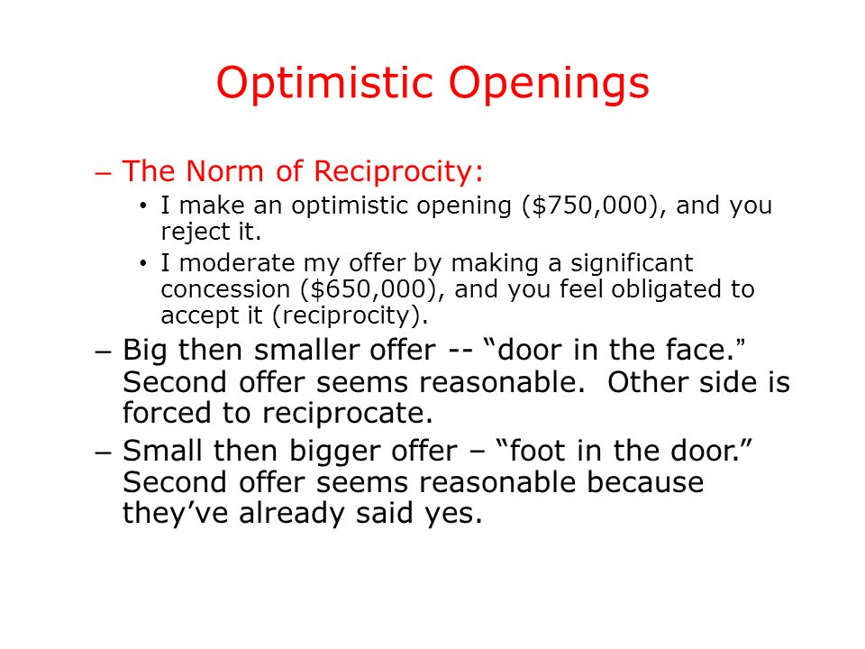 Optimistic Openings – The Norm of Reciprocity: I make an optimistic opening ($750,000), and you reject it. I moderate my offer by making a significant