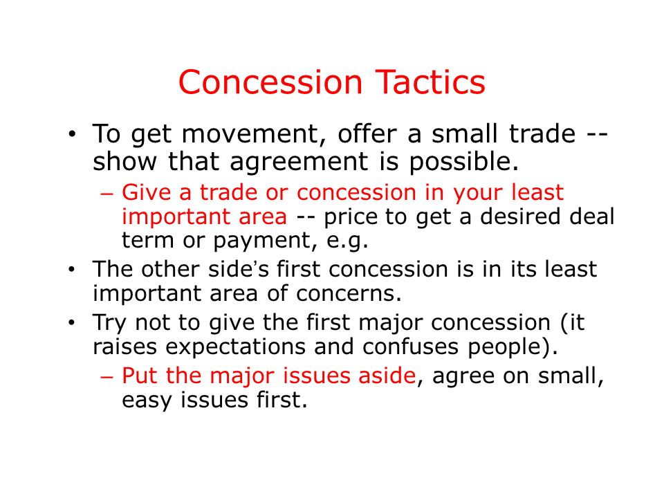 Concession Tactics To get movement, offer a small trade -- show that agreement is possible. – Give a trade or concession in your least important area