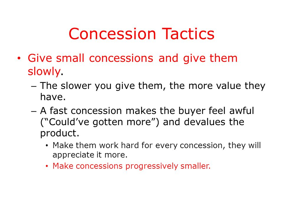 Concession Tactics Give small concessions and give them slowly. – The slower you give them, the more value they have. – A fast concession makes the bu