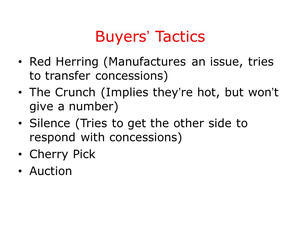 Buyers Tactics Red Herring (Manufactures an issue, tries to transfer concessions) The Crunch (Implies they re hot, but won t give a number) Silence (T