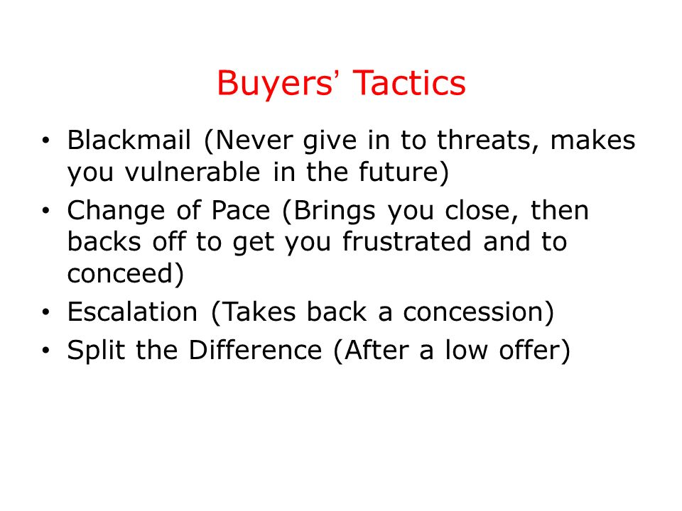 Buyers Tactics Blackmail (Never give in to threats, makes you vulnerable in the future) Change of Pace (Brings you close, then backs off to get you fr