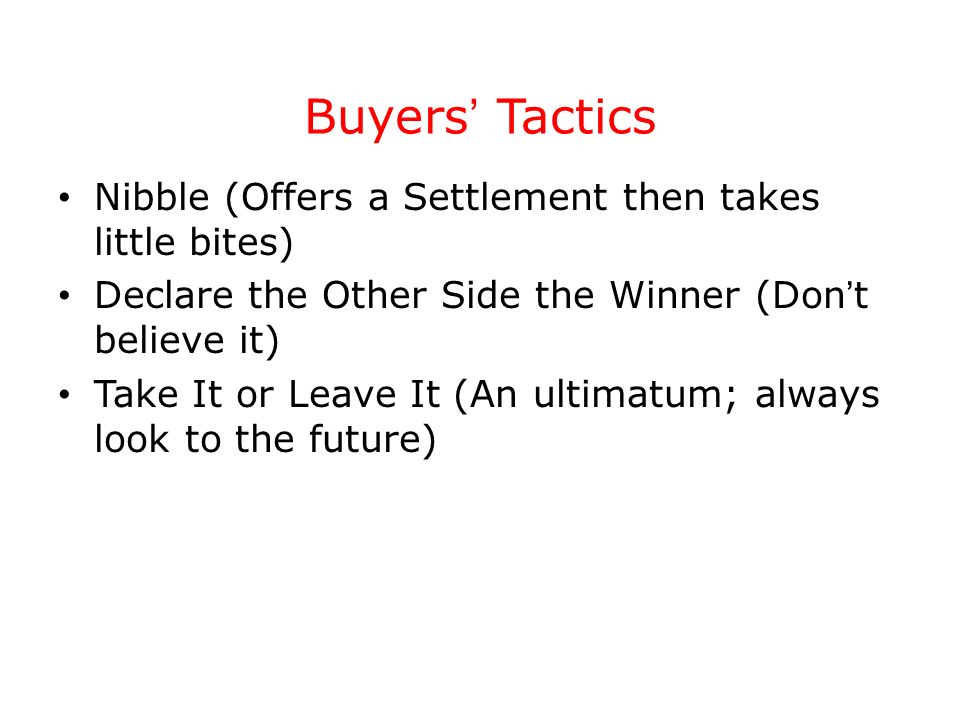 Buyers Tactics Nibble (Offers a Settlement then takes little bites) Declare the Other Side the Winner (Don t believe it) Take It or Leave It (An ultim