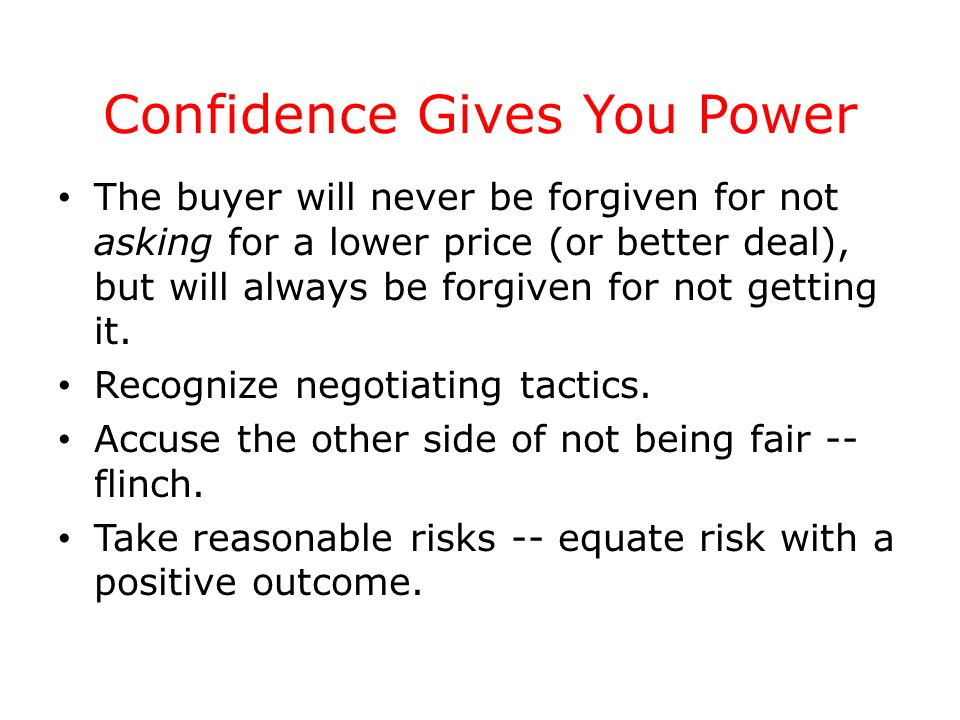 Confidence Gives You Power The buyer will never be forgiven for not asking for a lower price (or better deal), but will always be forgiven for not get