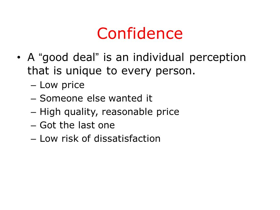 Confidence A good deal is an individual perception that is unique to every person. – Low price – Someone else wanted it – High quality, reasonable pri