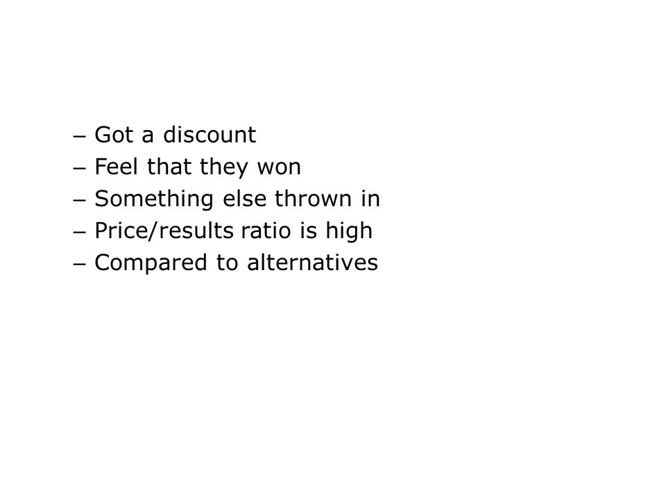 – Got a discount – Feel that they won – Something else thrown in – Price/results ratio is high – Compared to alternatives