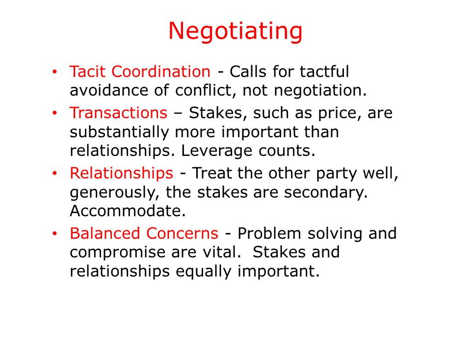 Negotiating Tacit Coordination - Calls for tactful avoidance of conflict, not negotiation. Transactions – Stakes, such as price, are substantially mor
