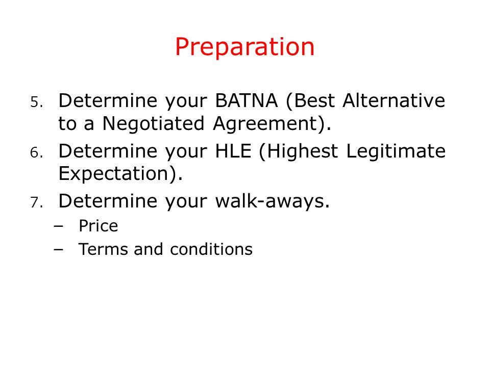 Preparation 5. Determine your BATNA (Best Alternative to a Negotiated Agreement). 6. Determine your HLE (Highest Legitimate Expectation). 7. Determine