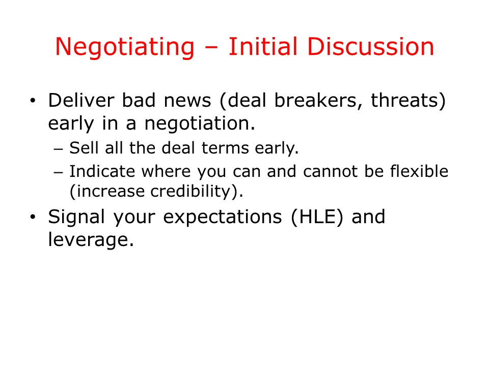 Negotiating – Initial Discussion Deliver bad news (deal breakers, threats) early in a negotiation. – Sell all the deal terms early. – Indicate where y