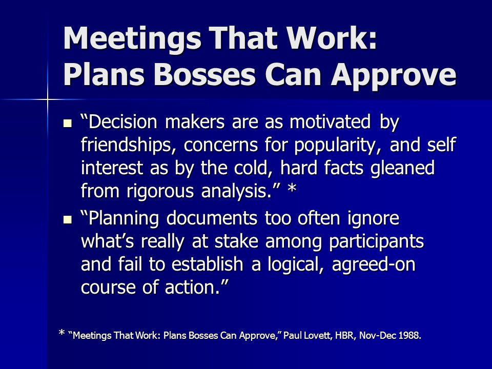 Meetings That Work: Plans Bosses Can Approve Decision makers are as motivated by friendships, concerns for popularity, and self interest as by the cold, hard facts gleaned from rigorous analysis.