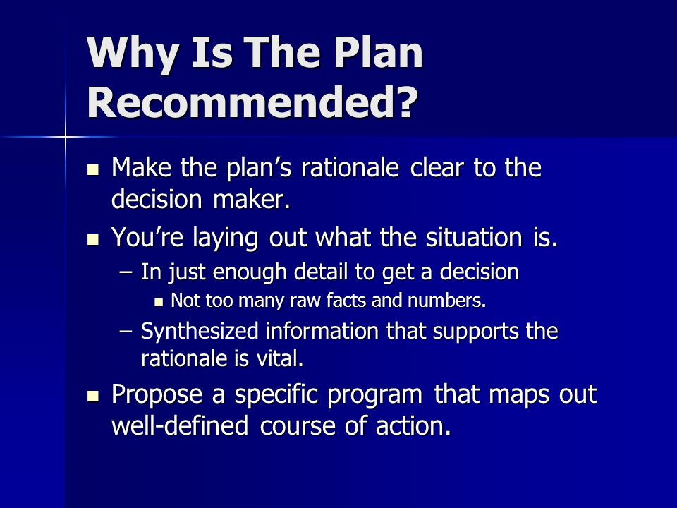 Why Is The Plan Recommended? Make the plans rationale clear to the decision maker. Make the plans rationale clear to the decision maker. Youre laying