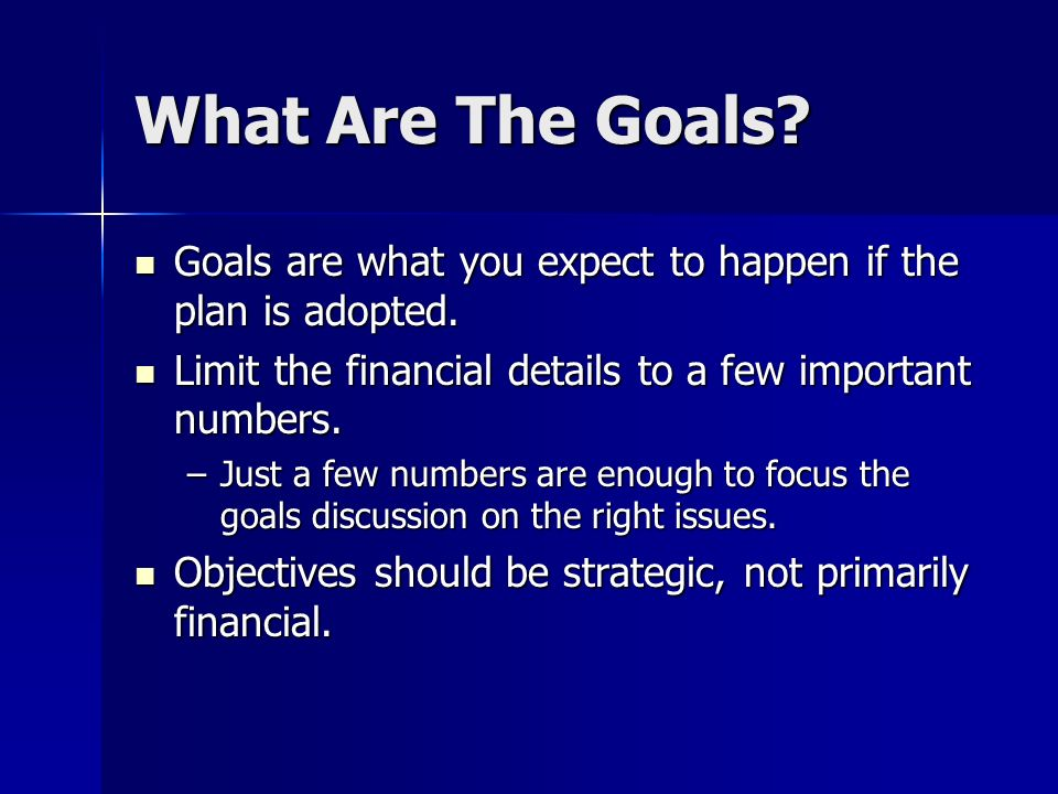 What Are The Goals? Goals are what you expect to happen if the plan is adopted. Goals are what you expect to happen if the plan is adopted. Limit the