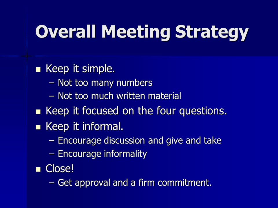 Overall Meeting Strategy Keep it simple. Keep it simple. –Not too many numbers –Not too much written material Keep it focused on the four questions. K
