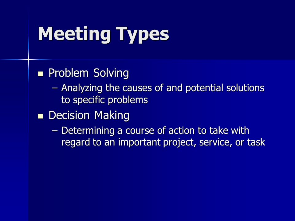 Meeting Types Problem Solving Problem Solving –Analyzing the causes of and potential solutions to specific problems Decision Making Decision Making –Determining a course of action to take with regard to an important project, service, or task
