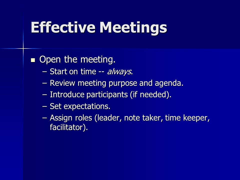 Effective Meetings Open the meeting. Open the meeting. –Start on time -- always. –Review meeting purpose and agenda. –Introduce participants (if neede