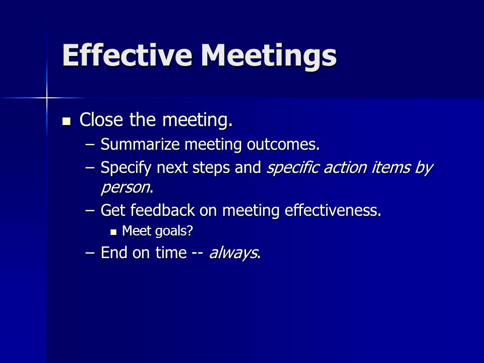 Effective Meetings Close the meeting. Close the meeting. –Summarize meeting outcomes. –Specify next steps and specific action items by person. –Get fe
